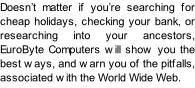 Doesn't matter if you're searching for cheap holidays, checking your bank, or researching into your ancestors, EuroByte Computers will show you the best ways, and warn you of the pitfalls, associated with the World Wide Web.